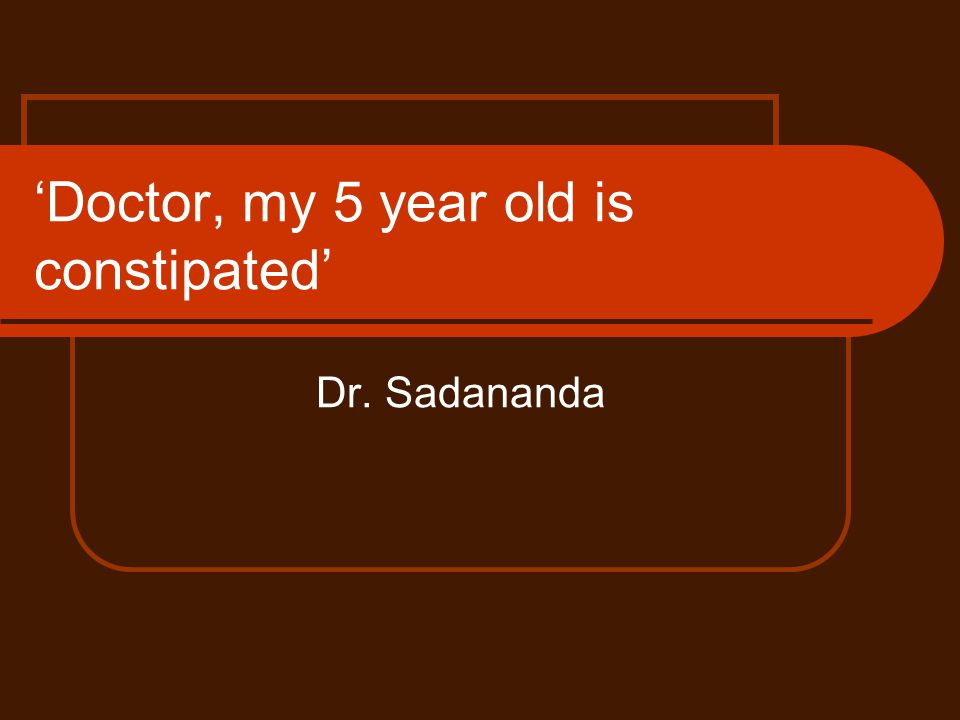 Doctor, my 5 year old is constipated Dr. Sadananda