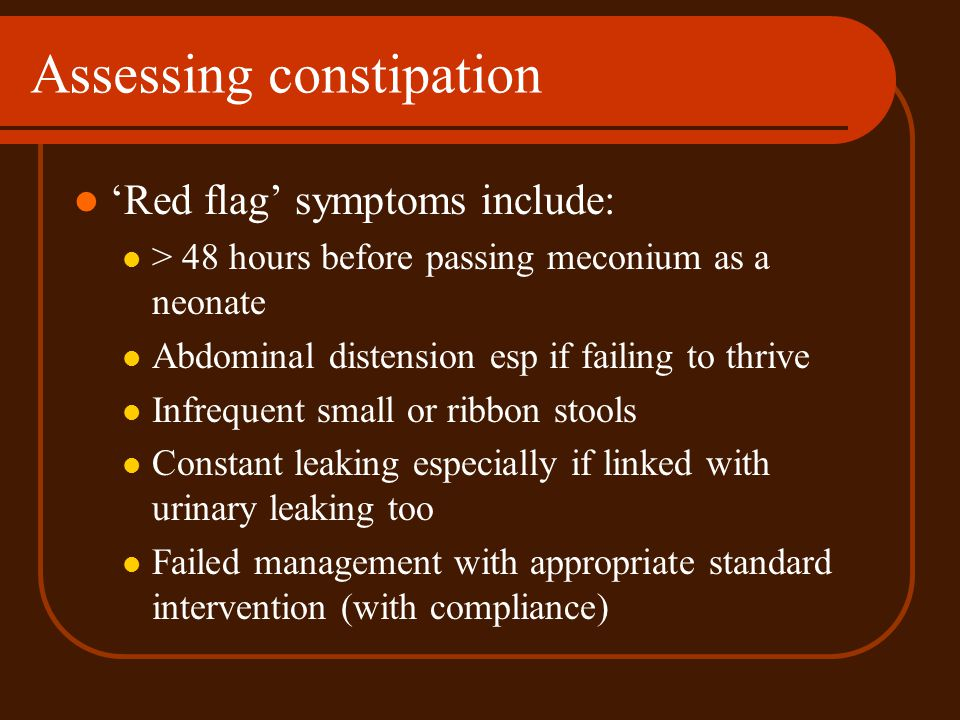 Assessing constipation Red flag symptoms include: > 48 hours before passing meconium as a neonate Abdominal distension esp if failing to thrive Infreq