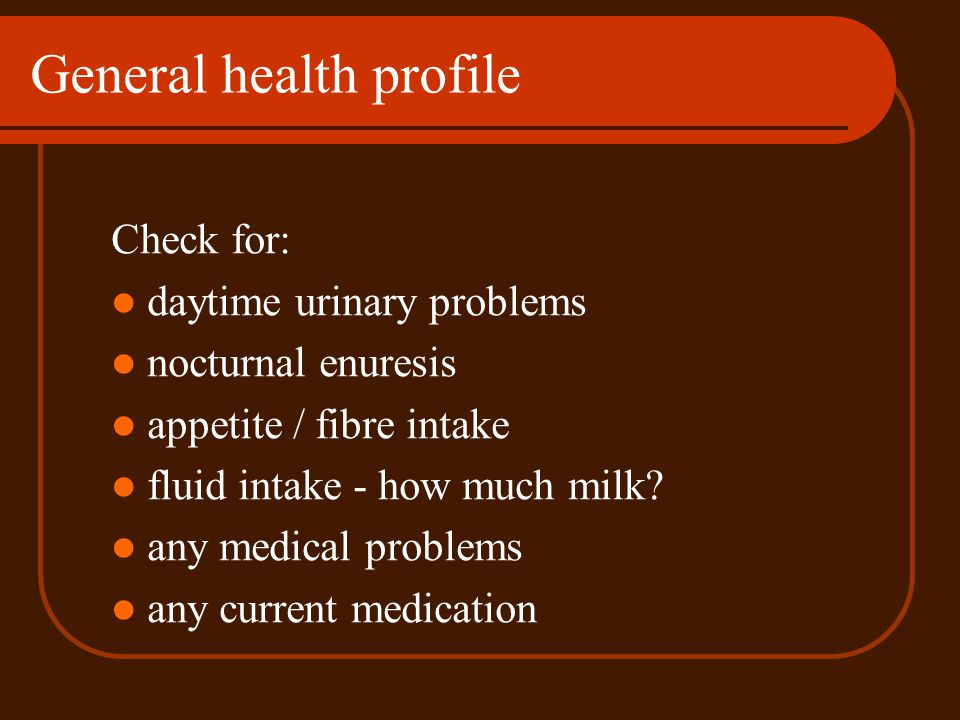General health profile Check for: daytime urinary problems nocturnal enuresis appetite / fibre intake fluid intake - how much milk? any medical proble