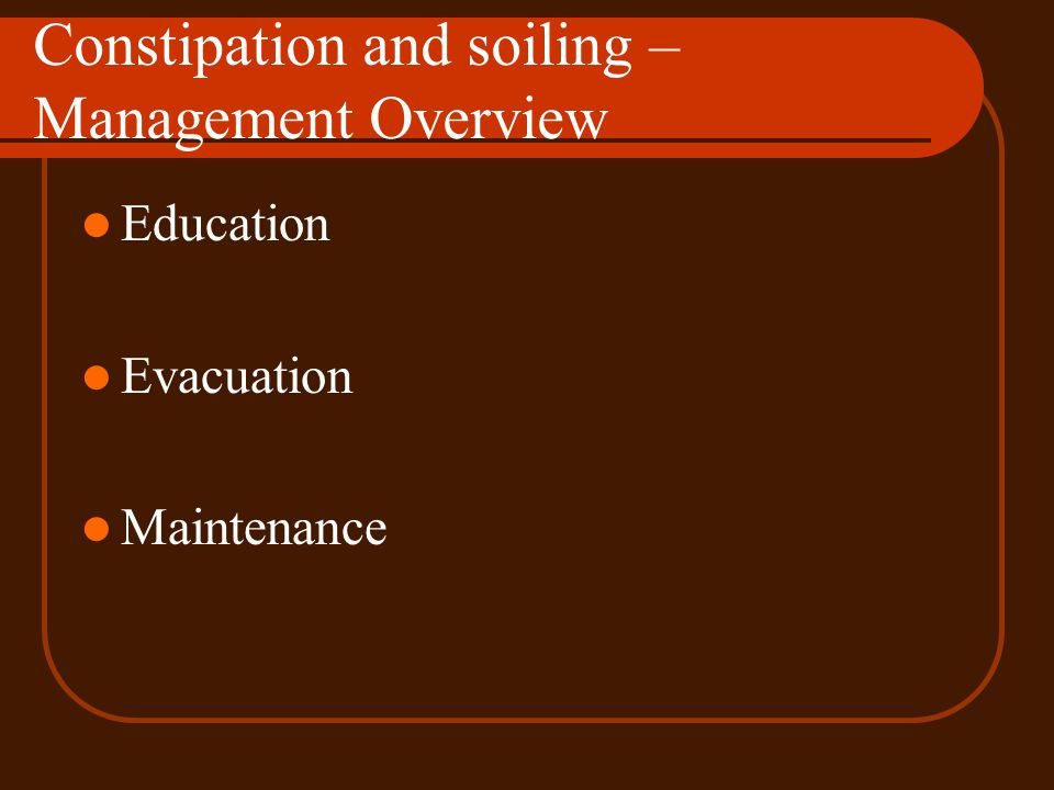 Constipation and soiling – Management Overview Education Evacuation Maintenance