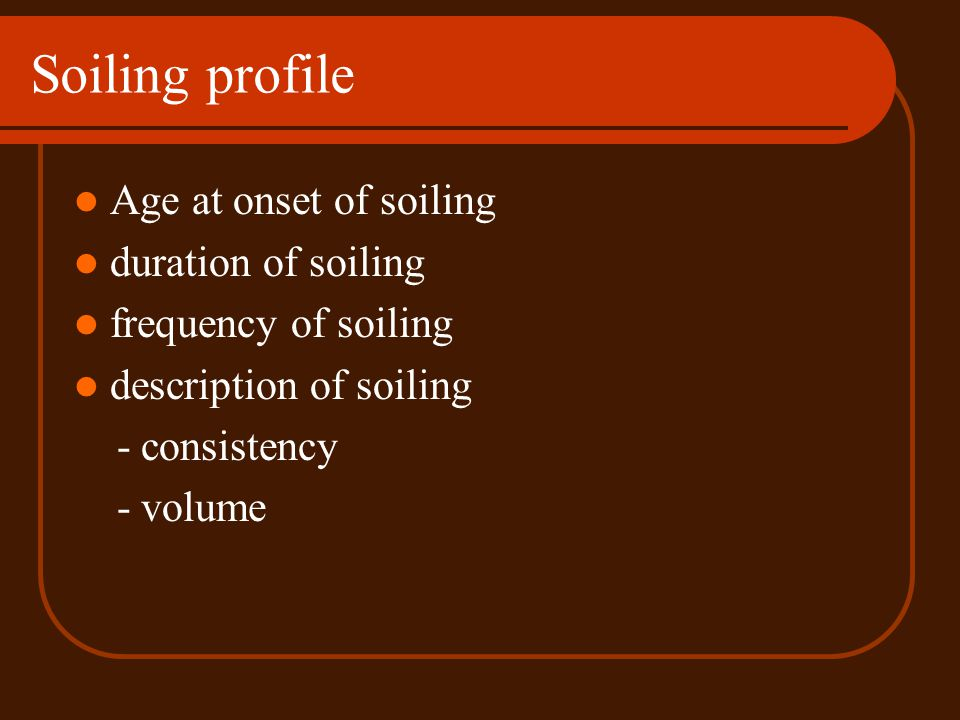 Soiling profile Age at onset of soiling duration of soiling frequency of soiling description of soiling - consistency - volume