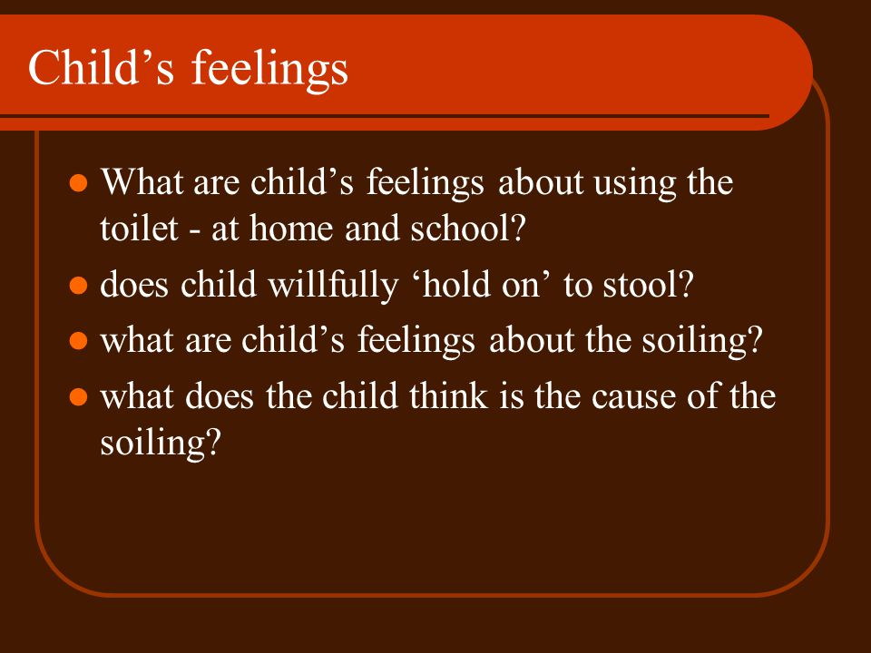 Childs feelings What are childs feelings about using the toilet - at home and school? does child willfully hold on to stool? what are childs feelings