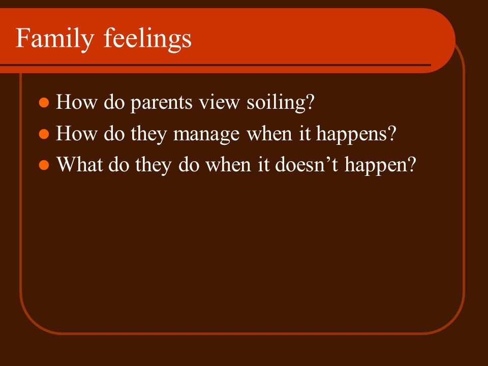 Family feelings How do parents view soiling? How do they manage when it happens? What do they do when it doesnt happen?