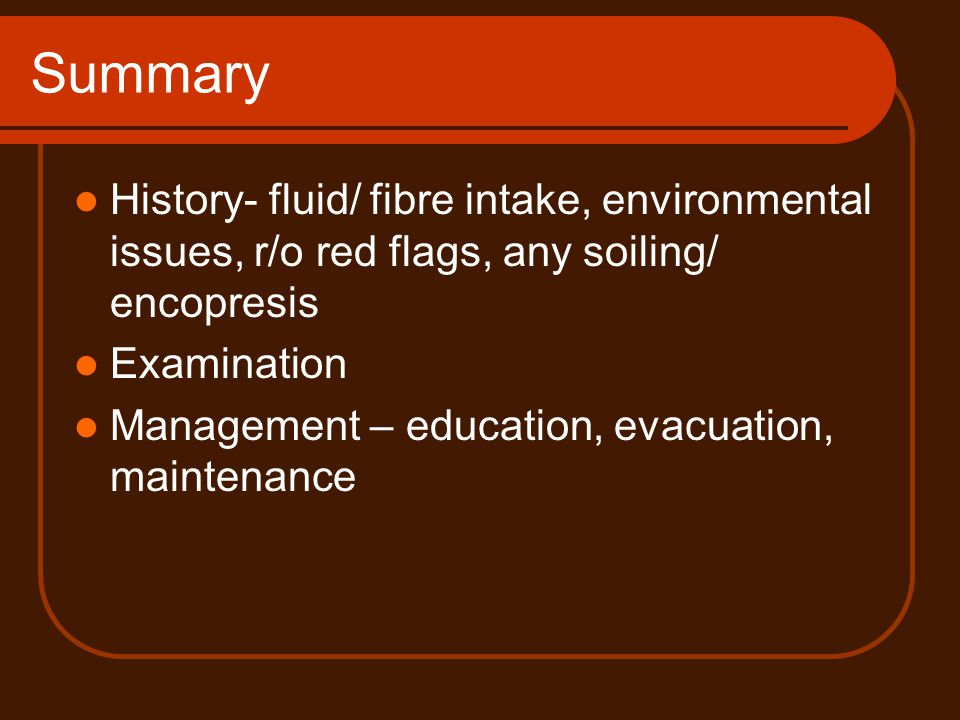 Summary History- fluid/ fibre intake, environmental issues, r/o red flags, any soiling/ encopresis Examination Management – education, evacuation, mai