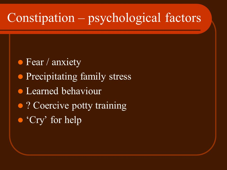 Constipation – psychological factors Fear / anxiety Precipitating family stress Learned behaviour ? Coercive potty training Cry for help