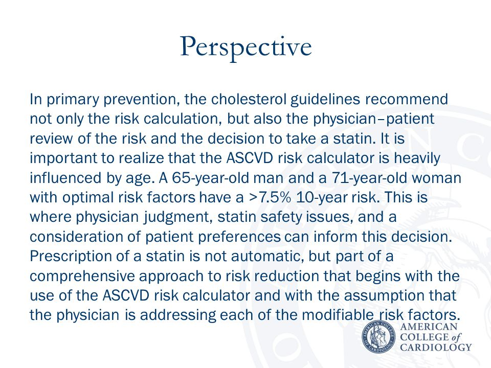 Perspective In primary prevention, the cholesterol guidelines recommend not only the risk calculation, but also the physician–patient review of the risk and the decision to take a statin.