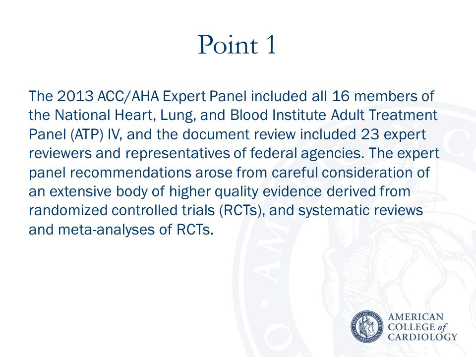 Point 1 The 2013 ACC/AHA Expert Panel included all 16 members of the National Heart, Lung, and Blood Institute Adult Treatment Panel (ATP) IV, and the document review included 23 expert reviewers and representatives of federal agencies.