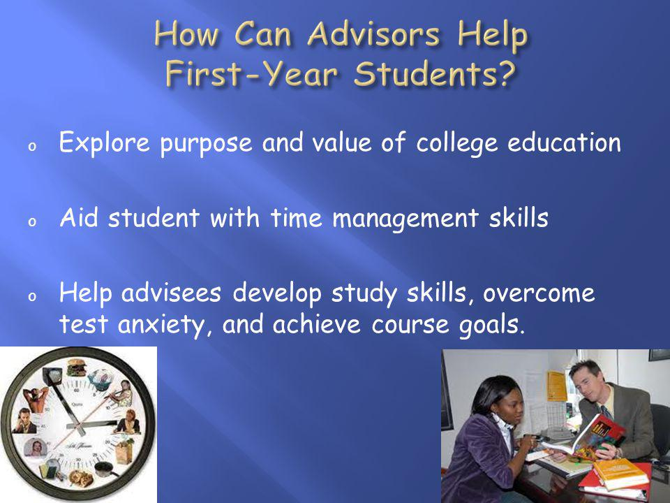 o Explore purpose and value of college education o Aid student with time management skills o Help advisees develop study skills, overcome test anxiety, and achieve course goals.