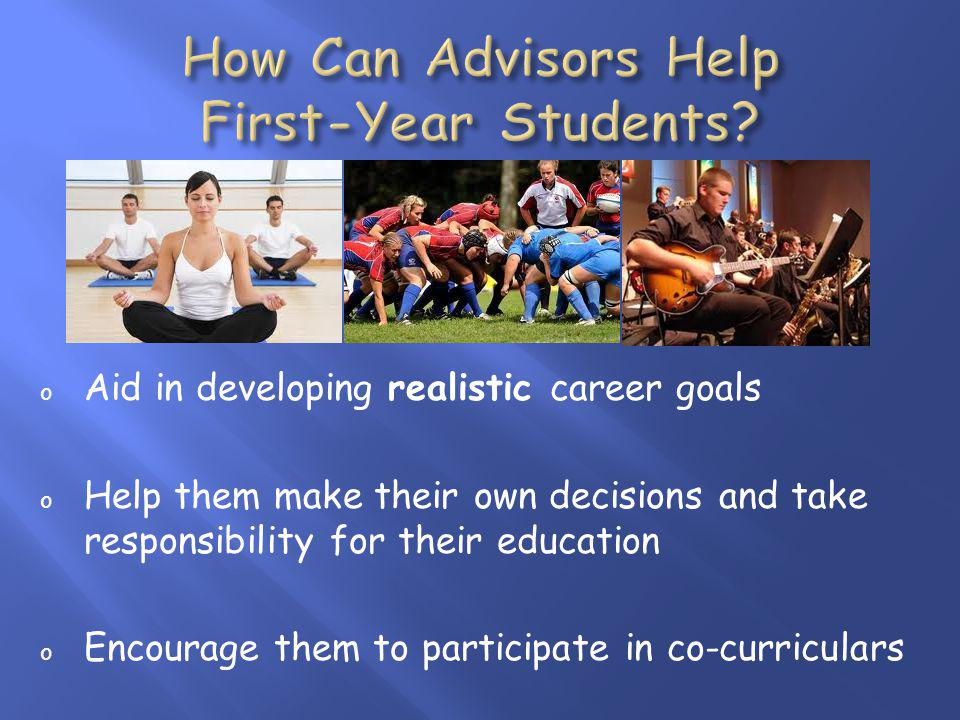 o Aid in developing realistic career goals o Help them make their own decisions and take responsibility for their education o Encourage them to participate in co-curriculars