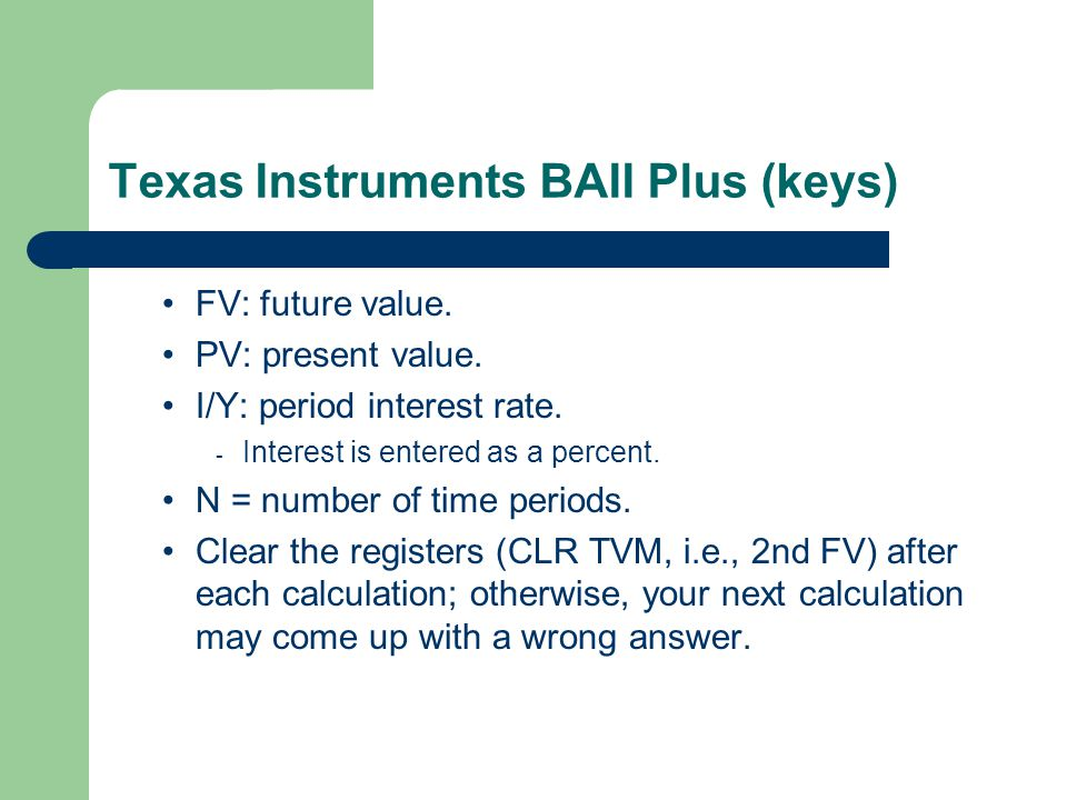Texas Instruments BAII Plus (keys) FV: future value. PV: present value. I/Y: period interest rate. - Interest is entered as a percent. N = number of t