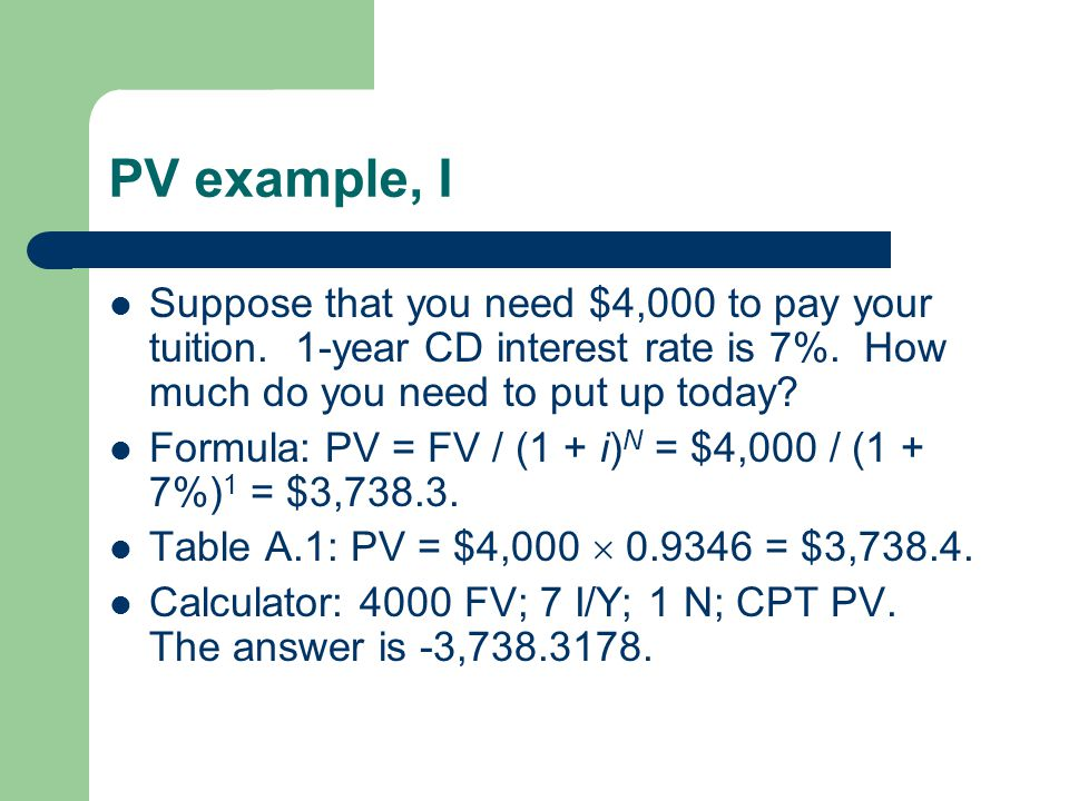 PV example, I Suppose that you need $4,000 to pay your tuition. 1-year CD interest rate is 7%. How much do you need to put up today? Formula: PV = FV