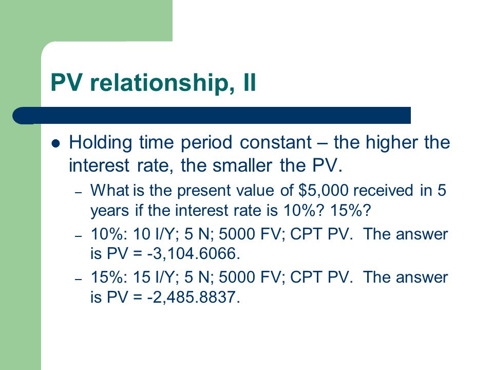 PV relationship, II Holding time period constant – the higher the interest rate, the smaller the PV. – What is the present value of $5,000 received in