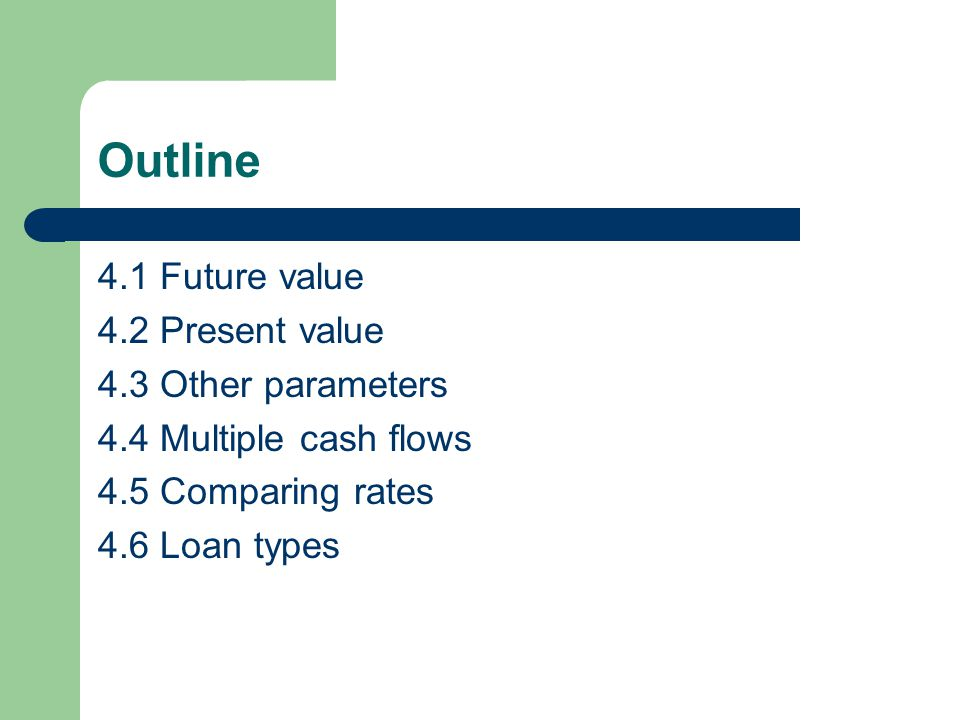 Outline 4.1 Future value 4.2 Present value 4.3 Other parameters 4.4 Multiple cash flows 4.5 Comparing rates 4.6 Loan types