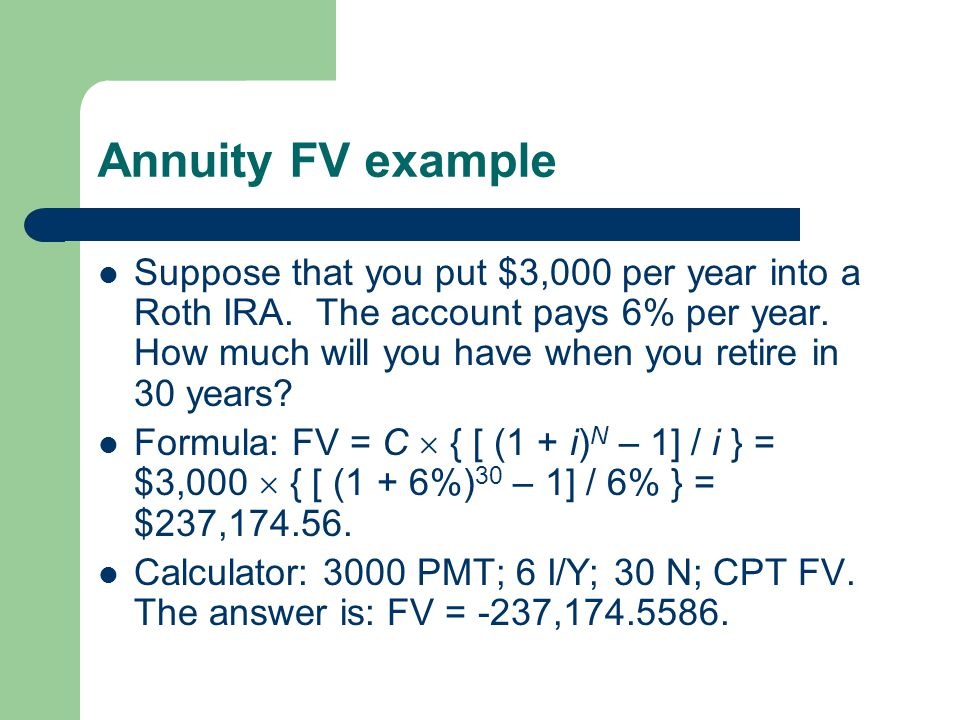 Annuity FV example Suppose that you put $3,000 per year into a Roth IRA. The account pays 6% per year. How much will you have when you retire in 30 ye