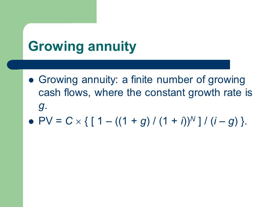 Growing annuity Growing annuity: a finite number of growing cash flows, where the constant growth rate is g. PV = C { [ 1 – ((1 + g) / (1 + i)) N ] /
