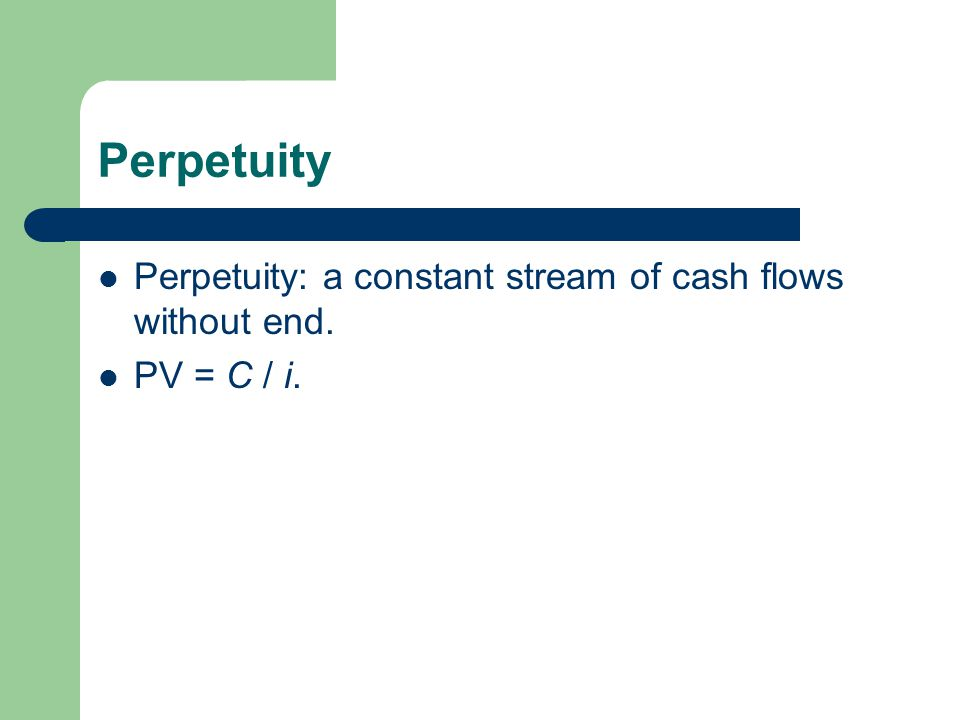 Perpetuity Perpetuity: a constant stream of cash flows without end. PV = C / i.