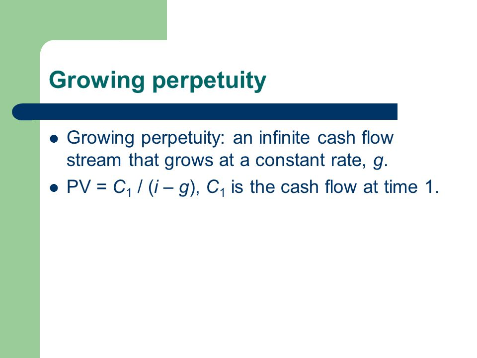 Growing perpetuity Growing perpetuity: an infinite cash flow stream that grows at a constant rate, g. PV = C 1 / (i – g), C 1 is the cash flow at time