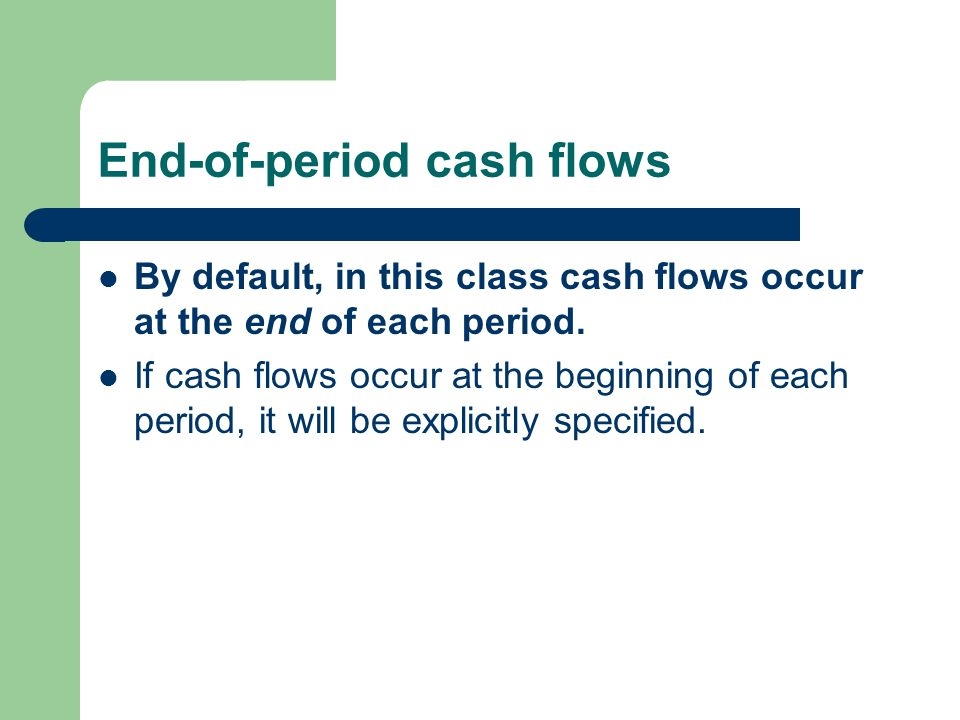End-of-period cash flows By default, in this class cash flows occur at the end of each period. If cash flows occur at the beginning of each period, it