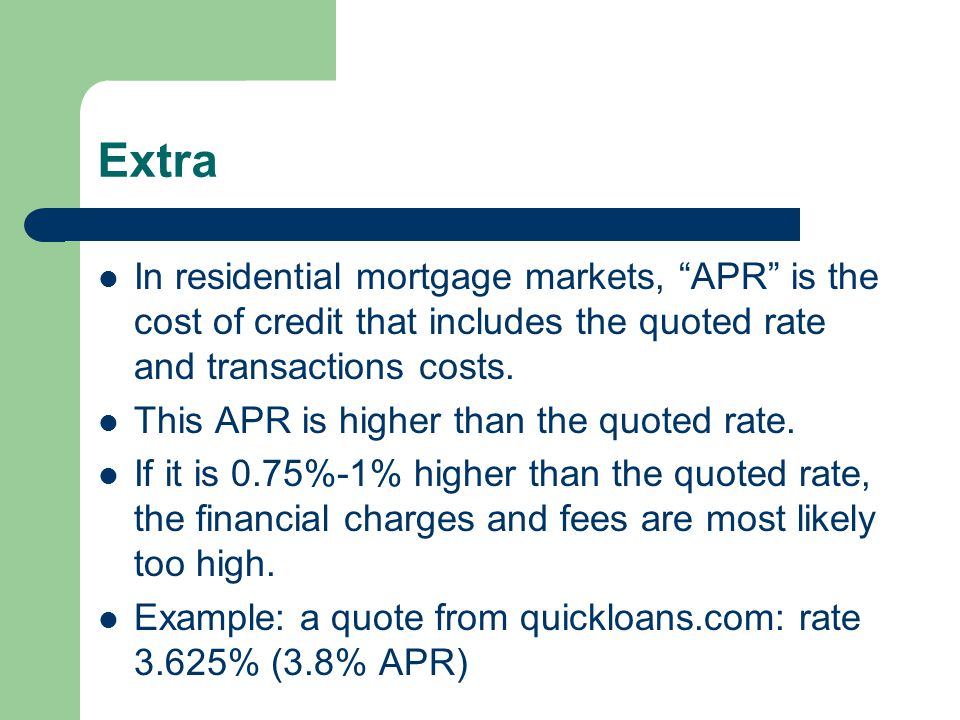 Extra In residential mortgage markets, APR is the cost of credit that includes the quoted rate and transactions costs. This APR is higher than the quo
