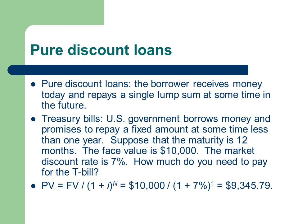 Pure discount loans Pure discount loans: the borrower receives money today and repays a single lump sum at some time in the future. Treasury bills: U.