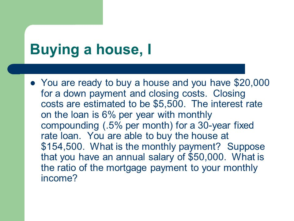 Buying a house, I You are ready to buy a house and you have $20,000 for a down payment and closing costs. Closing costs are estimated to be $5,500. Th