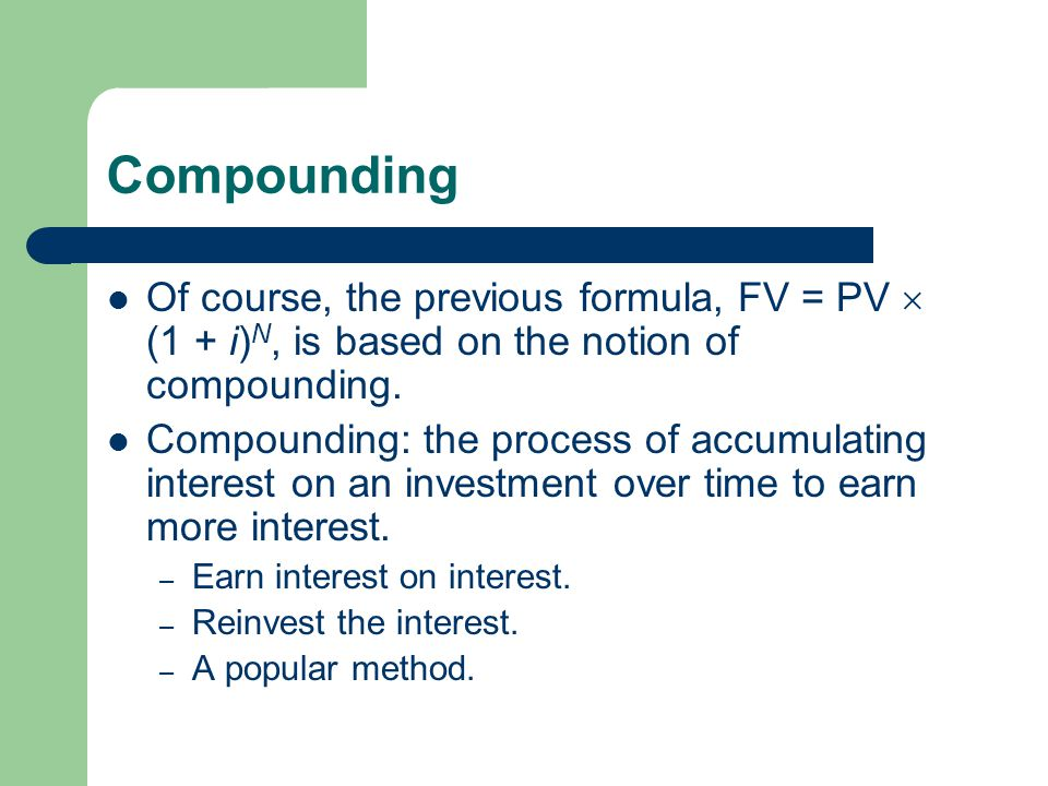 Compounding Of course, the previous formula, FV = PV (1 + i) N, is based on the notion of compounding. Compounding: the process of accumulating intere