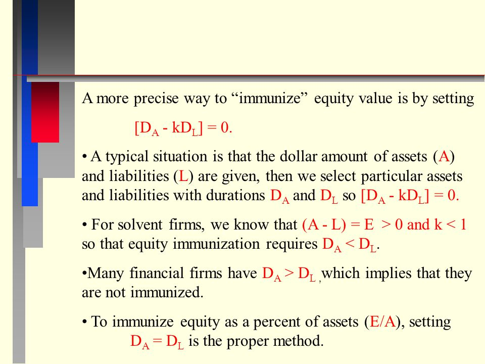 A more precise way to immunize equity value is by setting [D A - kD L ] = 0. A typical situation is that the dollar amount of assets (A) and liabiliti
