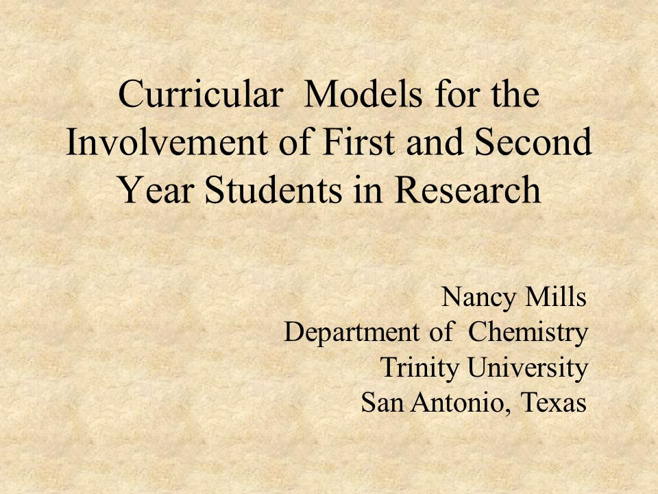 Curricular Models for the Involvement of First and Second Year Students in Research Nancy Mills Department of Chemistry Trinity University San Antonio, Texas