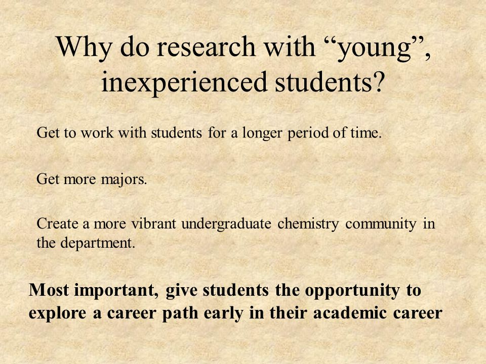 Why do research with young, inexperienced students.