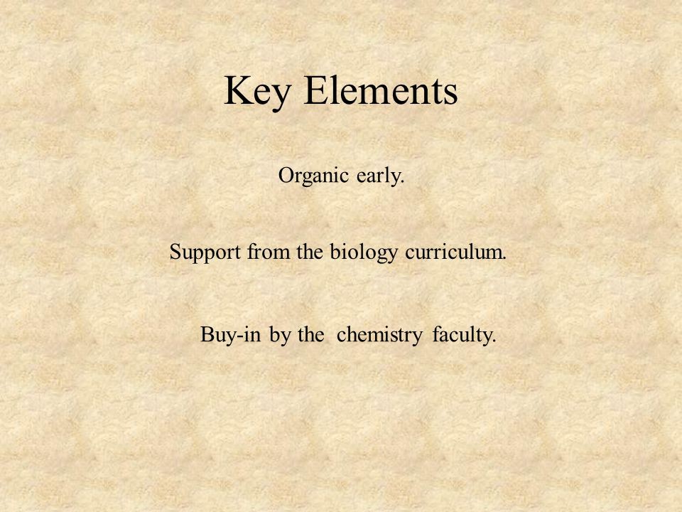 Key Elements Organic early. Support from the biology curriculum. Buy-in by the chemistry faculty.
