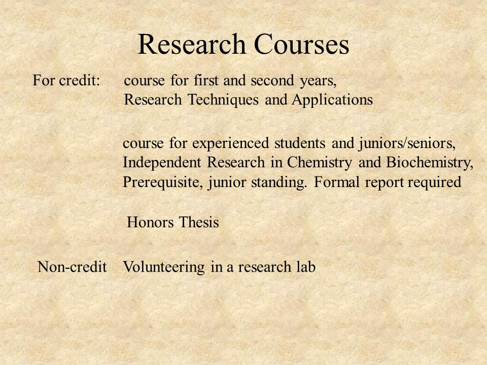 Research Courses For credit:course for first and second years, Research Techniques and Applications course for experienced students and juniors/seniors, Independent Research in Chemistry and Biochemistry, Prerequisite, junior standing.