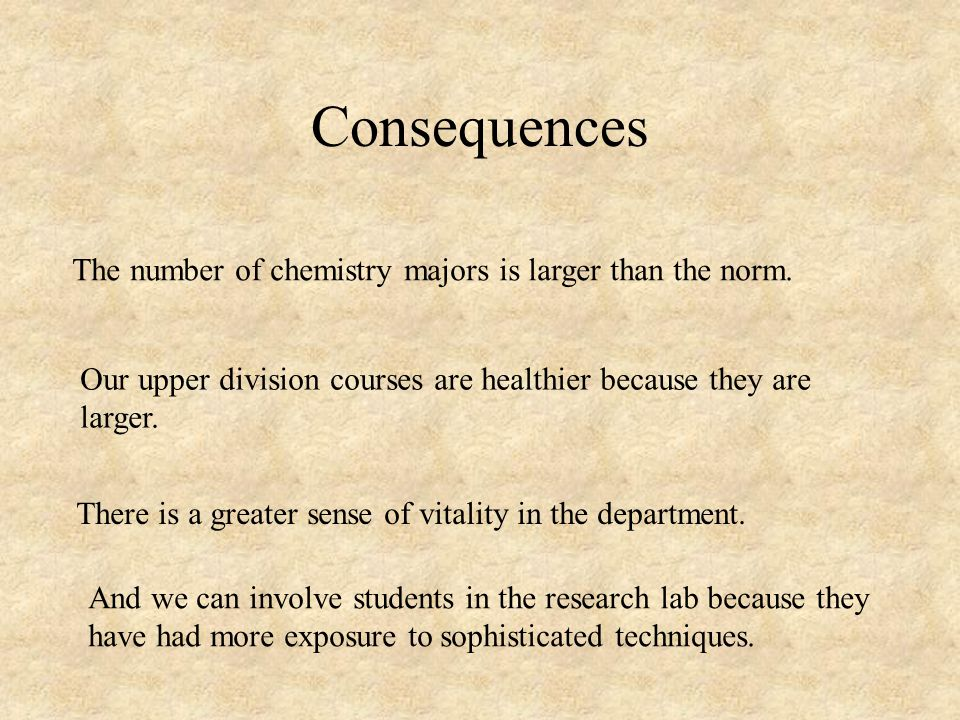 Consequences The number of chemistry majors is larger than the norm.