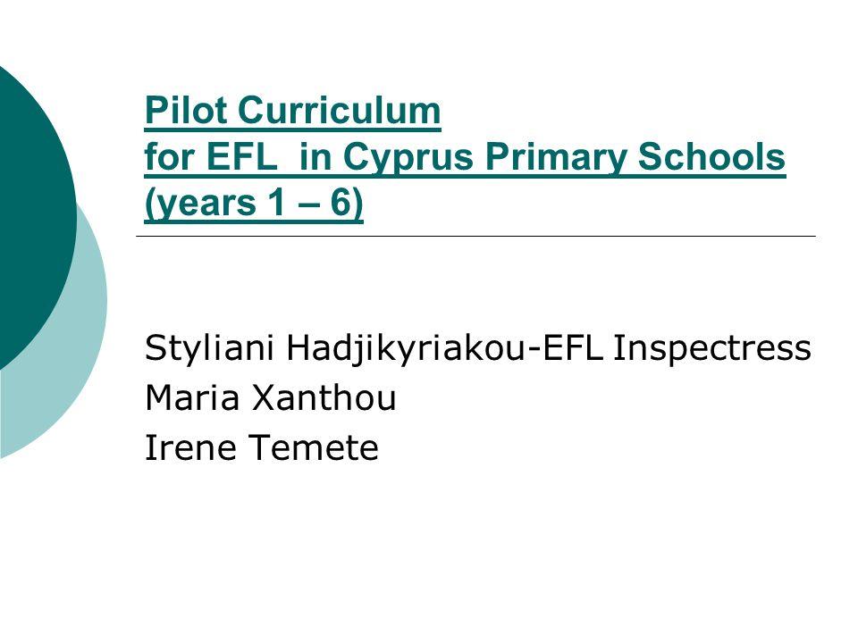 Pilot Curriculum for EFL in Cyprus Primary Schools (years 1 – 6) Styliani Hadjikyriakou-EFL Inspectress Maria Xanthou Irene Temete