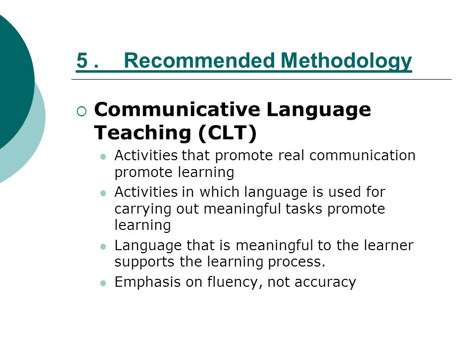 5.Recommended Methodology Communicative Language Teaching (CLT) Activities that promote real communication promote learning Activities in which langua