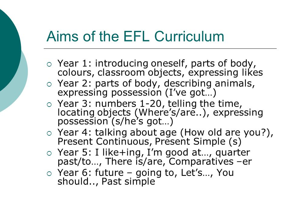 Aims of the EFL Curriculum Year 1: introducing oneself, parts of body, colours, classroom objects, expressing likes Year 2: parts of body, describing