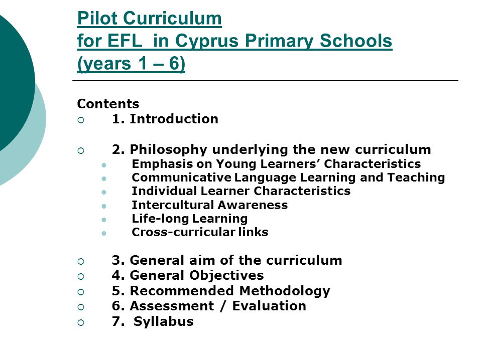 Pilot Curriculum for EFL in Cyprus Primary Schools (years 1 – 6) Contents 1. Introduction 2. Philosophy underlying the new curriculum Emphasis on Youn