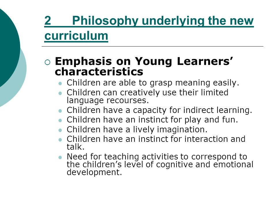 2 Philosophy underlying the new curriculum Emphasis on Young Learners characteristics Children are able to grasp meaning easily. Children can creative
