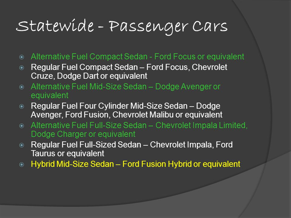 Statewide - Passenger Cars Alternative Fuel Compact Sedan - Ford Focus or equivalent Regular Fuel Compact Sedan – Ford Focus, Chevrolet Cruze, Dodge Dart or equivalent Alternative Fuel Mid-Size Sedan – Dodge Avenger or equivalent Regular Fuel Four Cylinder Mid-Size Sedan – Dodge Avenger, Ford Fusion, Chevrolet Malibu or equivalent Alternative Fuel Full-Size Sedan – Chevrolet Impala Limited, Dodge Charger or equivalent Regular Fuel Full-Sized Sedan – Chevrolet Impala, Ford Taurus or equivalent Hybrid Mid-Size Sedan – Ford Fusion Hybrid or equivalent