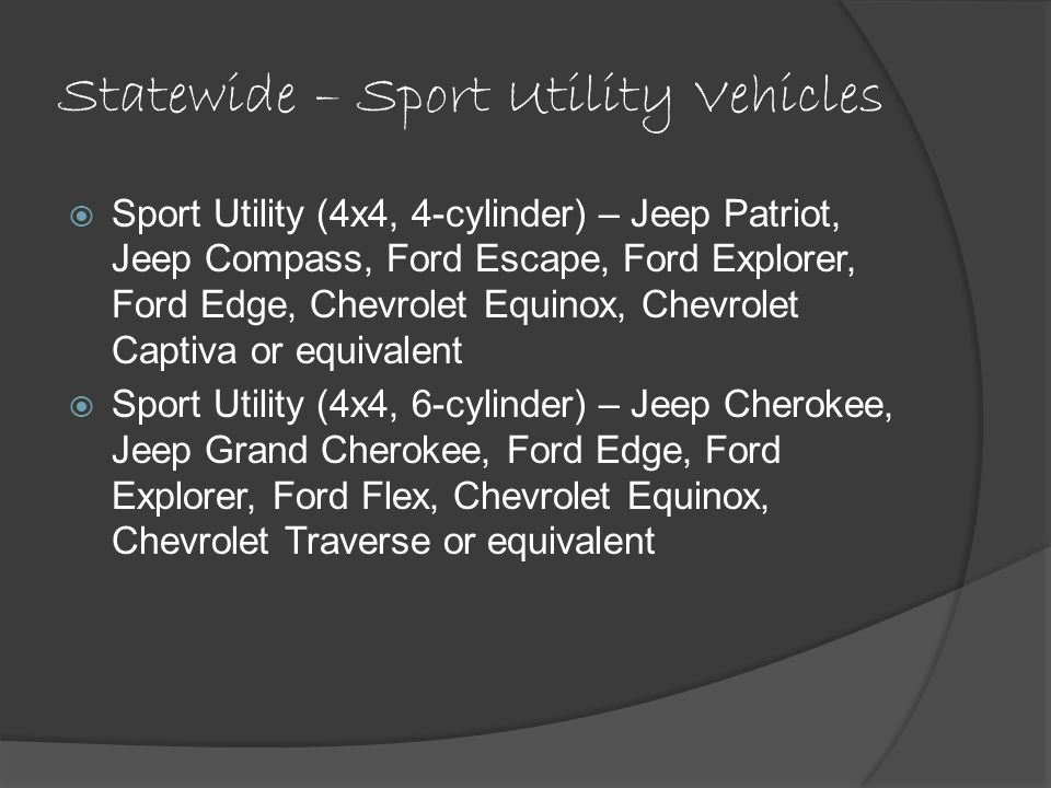 Statewide – Sport Utility Vehicles Sport Utility (4x4, 4-cylinder) – Jeep Patriot, Jeep Compass, Ford Escape, Ford Explorer, Ford Edge, Chevrolet Equinox, Chevrolet Captiva or equivalent Sport Utility (4x4, 6-cylinder) – Jeep Cherokee, Jeep Grand Cherokee, Ford Edge, Ford Explorer, Ford Flex, Chevrolet Equinox, Chevrolet Traverse or equivalent