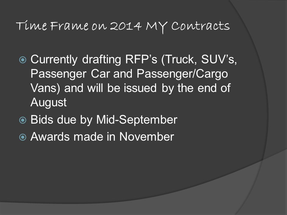 Time Frame on 2014 MY Contracts Currently drafting RFPs (Truck, SUVs, Passenger Car and Passenger/Cargo Vans) and will be issued by the end of August Bids due by Mid-September Awards made in November
