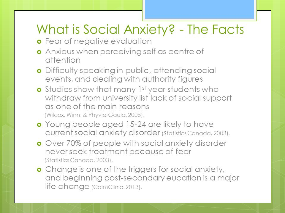 What is Social Anxiety? - The Facts Fear of negative evaluation Anxious when perceiving self as centre of attention Difficulty speaking in public, att