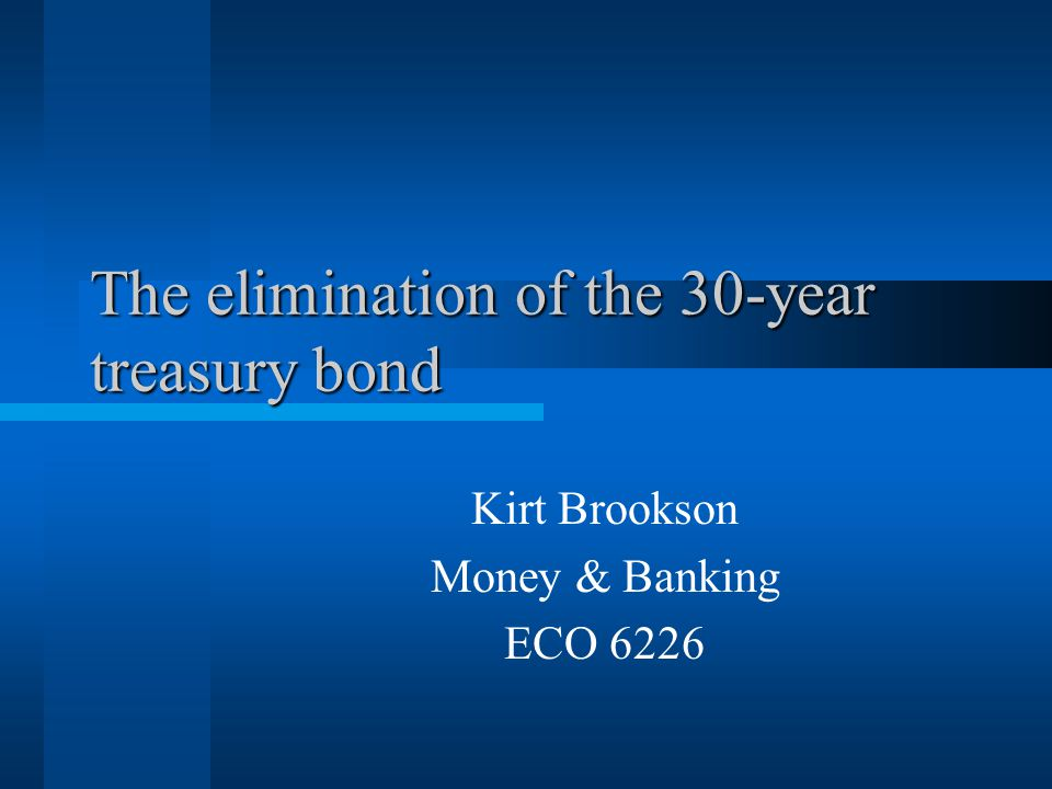 The elimination of the 30-year treasury bond Kirt Brookson Money & Banking ECO 6226