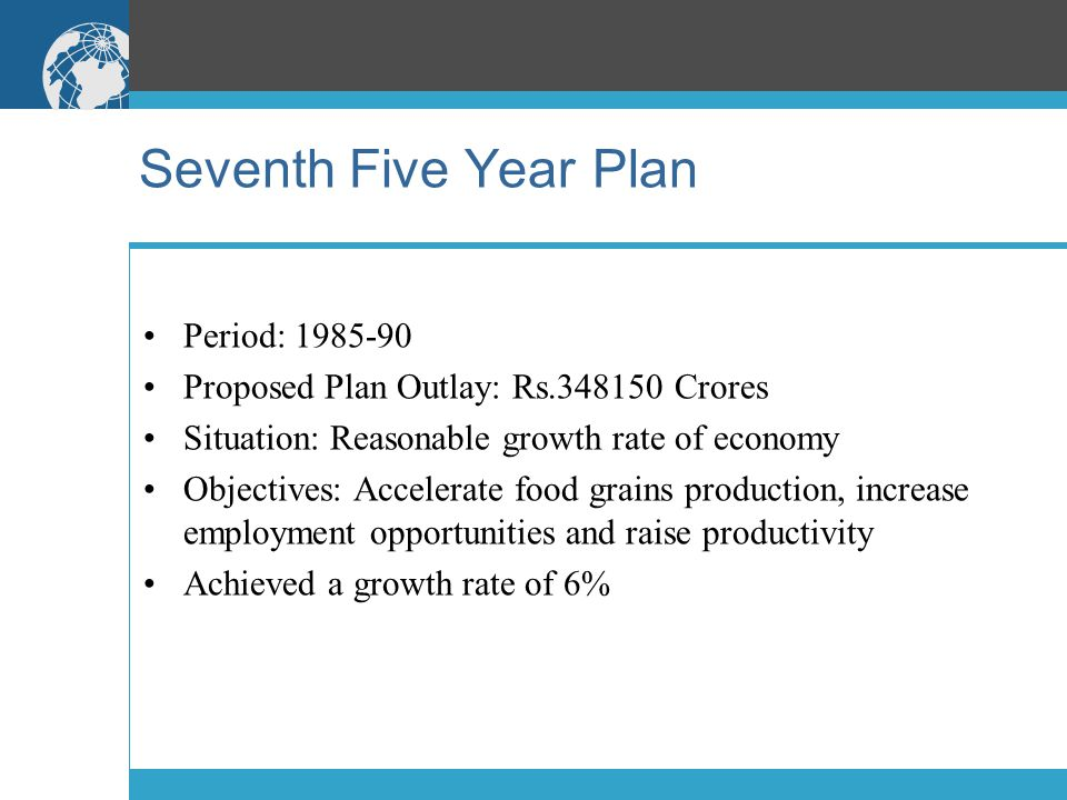 Seventh Five Year Plan Period: 1985-90 Proposed Plan Outlay: Rs.348150 Crores Situation: Reasonable growth rate of economy Objectives: Accelerate food