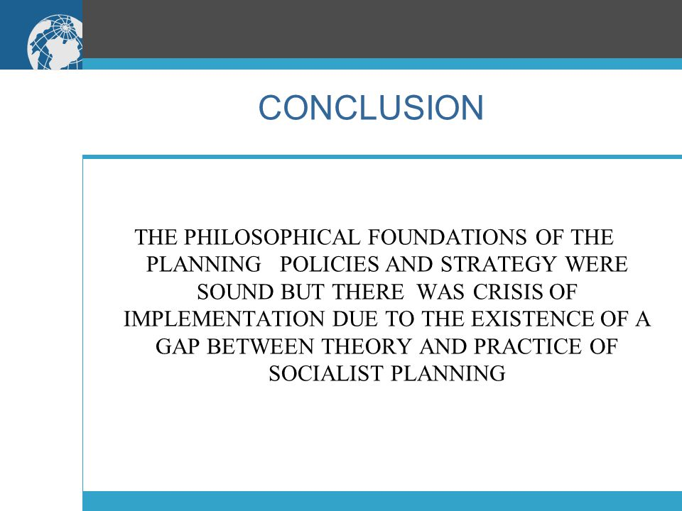 CONCLUSION THE PHILOSOPHICAL FOUNDATIONS OF THE PLANNING POLICIES AND STRATEGY WERE SOUND BUT THERE WAS CRISIS OF IMPLEMENTATION DUE TO THE EXISTENCE OF A GAP BETWEEN THEORY AND PRACTICE OF SOCIALIST PLANNING