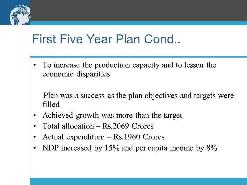 First Five Year Plan Cond.. To increase the production capacity and to lessen the economic disparities Plan was a success as the plan objectives and t