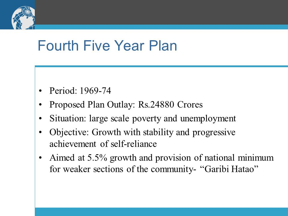 Fourth Five Year Plan Period: 1969-74 Proposed Plan Outlay: Rs.24880 Crores Situation: large scale poverty and unemployment Objective: Growth with sta