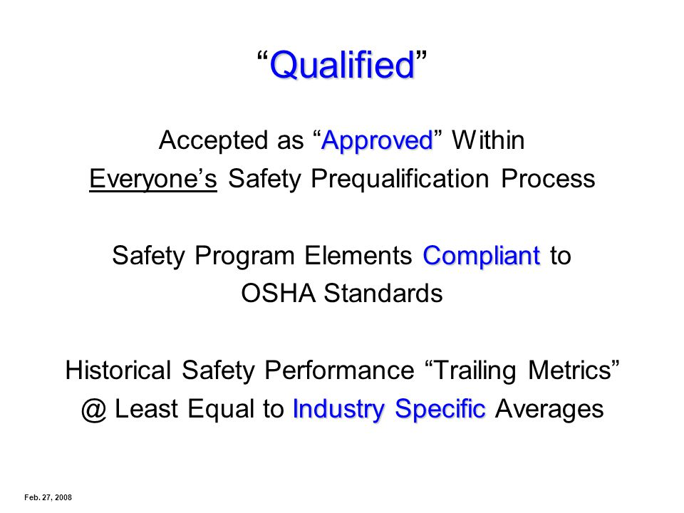 QualifiedQualified Approved Accepted as Approved Within Everyones Safety Prequalification Process Compliant Safety Program Elements Compliant to OSHA Standards Historical Safety Performance Trailing Metrics Industry Specific @ Least Equal to Industry Specific Averages Feb.