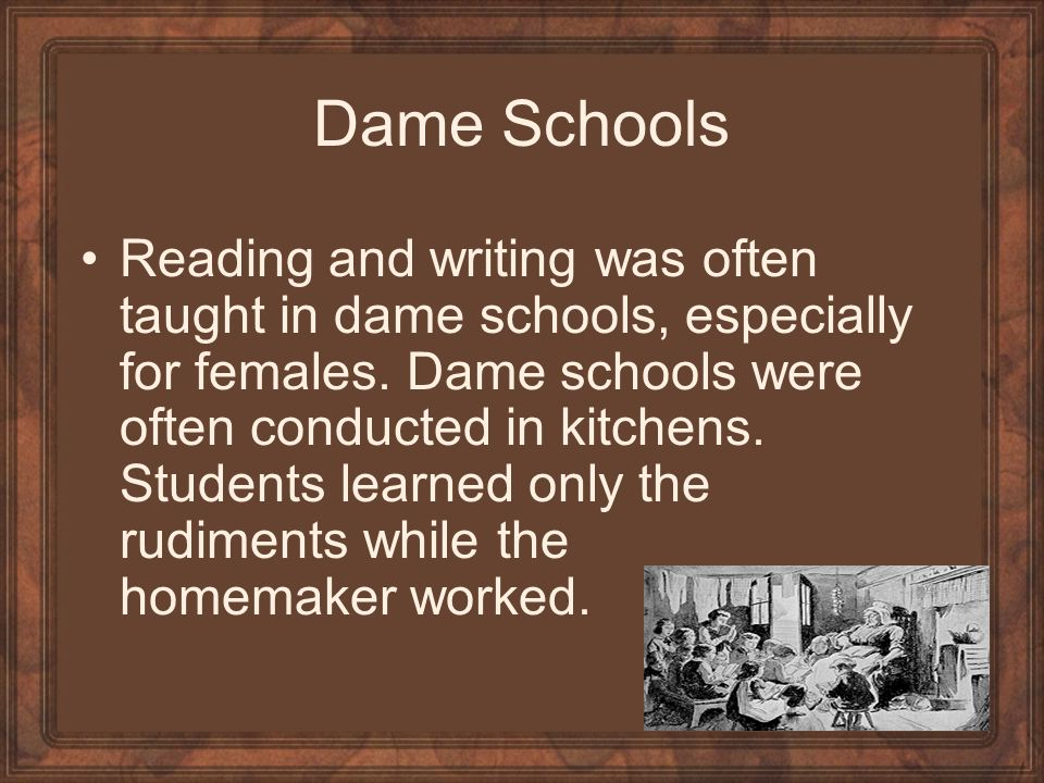 Dame Schools Reading and writing was often taught in dame schools, especially for females.