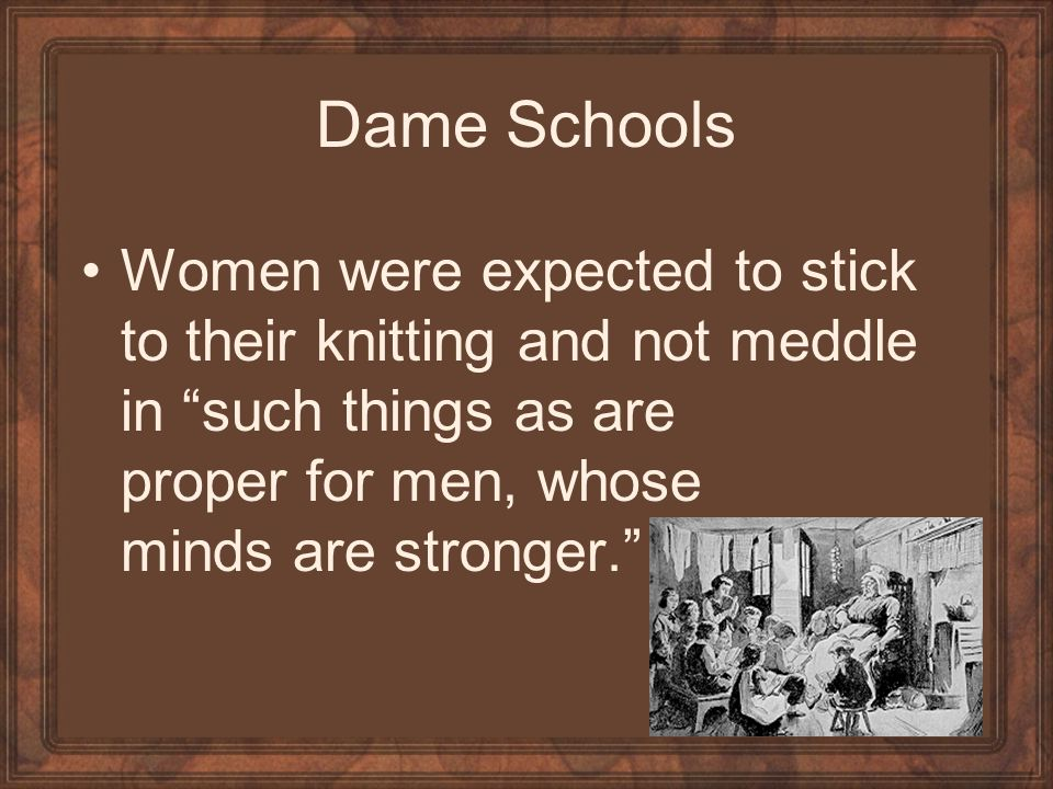Dame Schools Women were expected to stick to their knitting and not meddle in such things as are proper for men, whose minds are stronger.