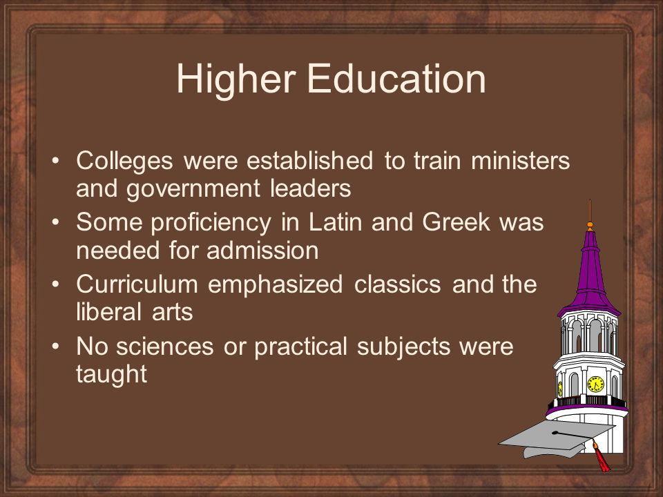 Higher Education Colleges were established to train ministers and government leaders Some proficiency in Latin and Greek was needed for admission Curriculum emphasized classics and the liberal arts No sciences or practical subjects were taught